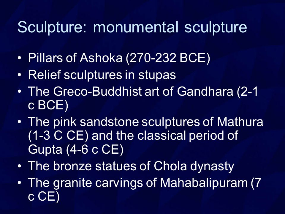 Sculpture: monumental sculpture Pillars of Ashoka (270-232 BCE) Relief sculptures in stupas The Greco-Buddhist art of Gandhara (2-1 c BCE) The pink sandstone sculptures of Mathura (1-3 C CE) and the classical period of Gupta (4-6 c CE) The bronze statues of Chola dynasty The granite carvings of Mahabalipuram (7 c CE)