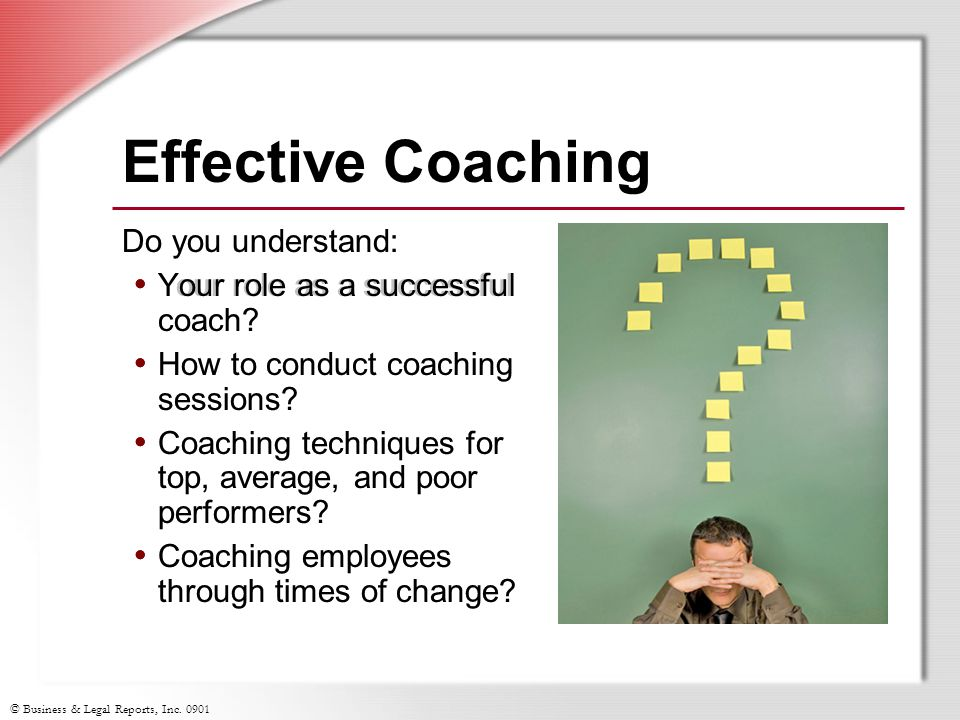 © Business & Legal Reports, Inc Do you understand: Your role as a successful coach.