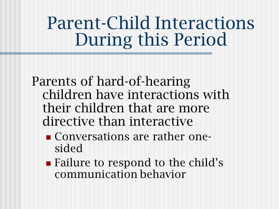 Parent-Child Interactions During this Period Parents of hard-of-hearing children have interactions with their children that are more directive than interactive Conversations are rather one- sided Failure to respond to the child's communication behavior