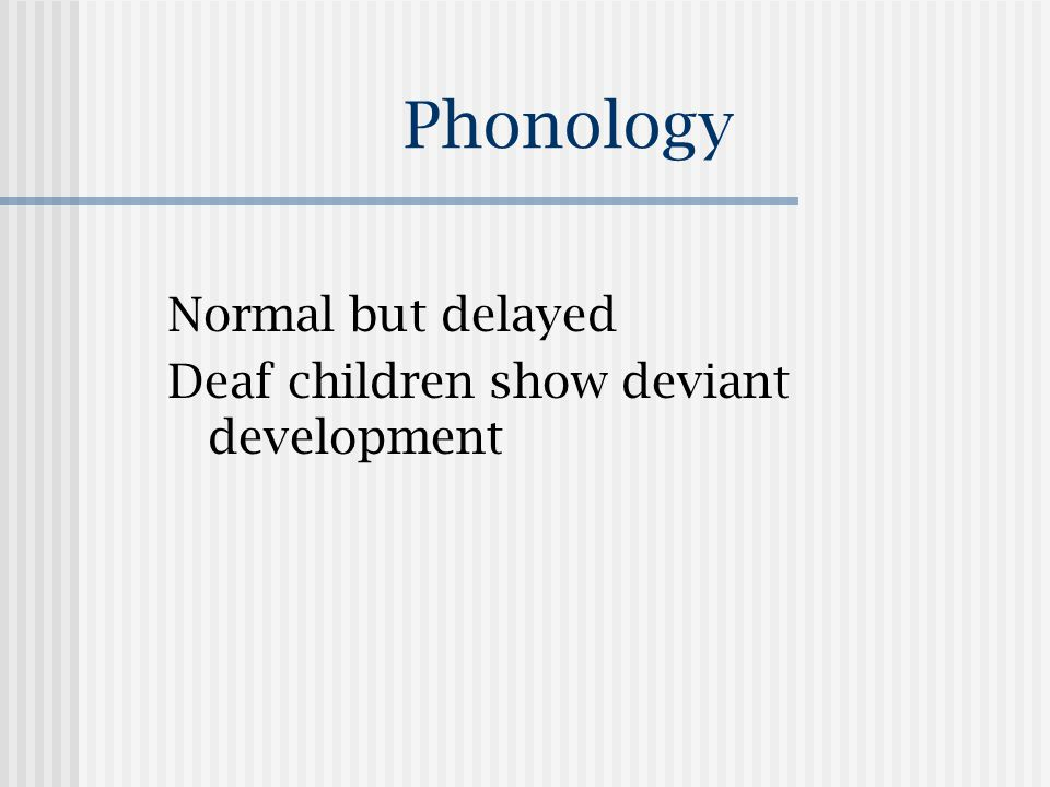 Phonology Normal but delayed Deaf children show deviant development