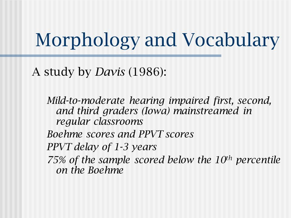 Morphology and Vocabulary A study by Davis (1986): Mild-to-moderate hearing impaired first, second, and third graders (Iowa) mainstreamed in regular classrooms Boehme scores and PPVT scores PPVT delay of 1-3 years 75% of the sample scored below the 10 th percentile on the Boehme