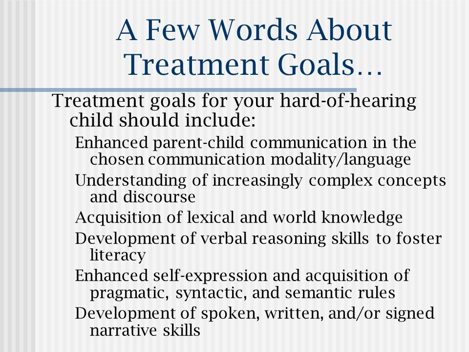 A Few Words About Treatment Goals… Treatment goals for your hard-of-hearing child should include: Enhanced parent-child communication in the chosen communication modality/language Understanding of increasingly complex concepts and discourse Acquisition of lexical and world knowledge Development of verbal reasoning skills to foster literacy Enhanced self-expression and acquisition of pragmatic, syntactic, and semantic rules Development of spoken, written, and/or signed narrative skills