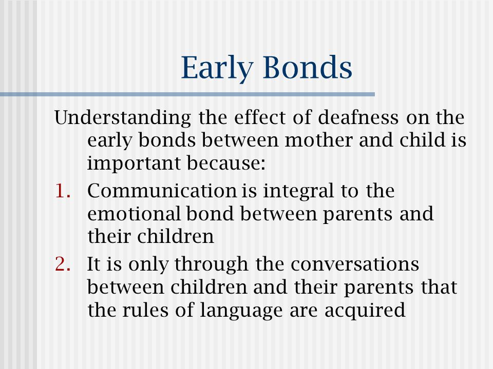 Early Bonds Understanding the effect of deafness on the early bonds between mother and child is important because: 1.Communication is integral to the emotional bond between parents and their children 2.It is only through the conversations between children and their parents that the rules of language are acquired