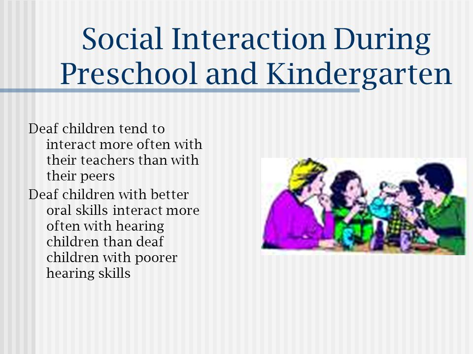 Social Interaction During Preschool and Kindergarten Deaf children tend to interact more often with their teachers than with their peers Deaf children with better oral skills interact more often with hearing children than deaf children with poorer hearing skills