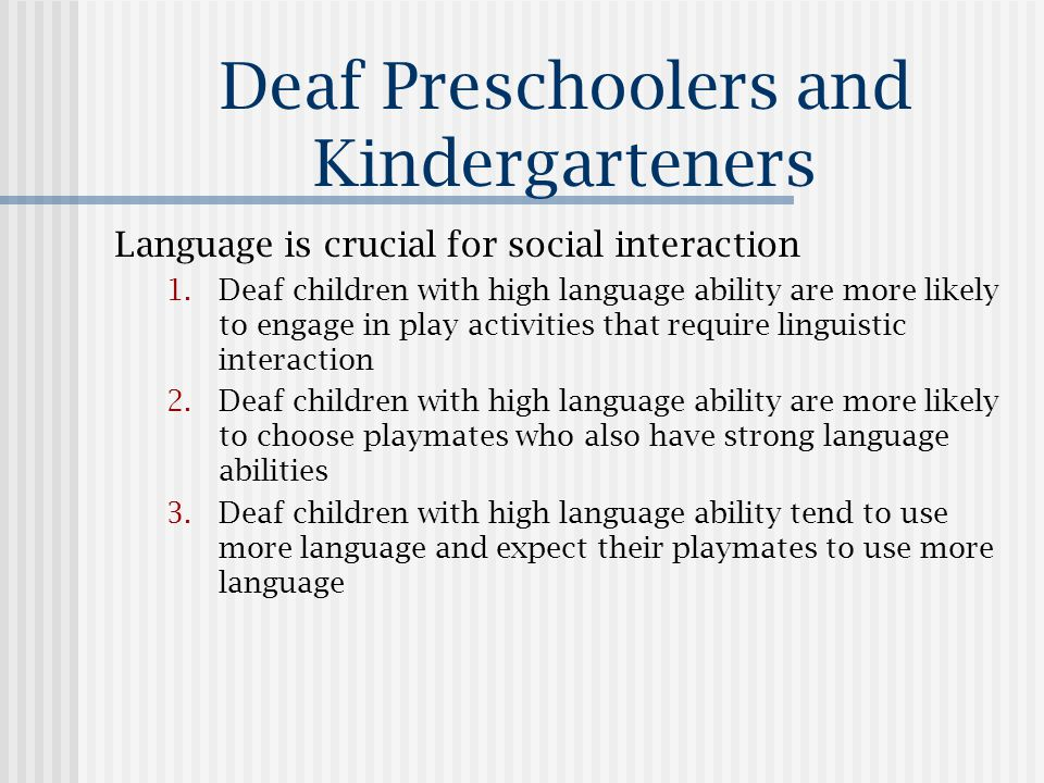 Deaf Preschoolers and Kindergarteners Language is crucial for social interaction 1.Deaf children with high language ability are more likely to engage in play activities that require linguistic interaction 2.Deaf children with high language ability are more likely to choose playmates who also have strong language abilities 3.Deaf children with high language ability tend to use more language and expect their playmates to use more language