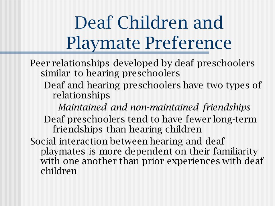 Deaf Children and Playmate Preference Peer relationships developed by deaf preschoolers similar to hearing preschoolers Deaf and hearing preschoolers have two types of relationships Maintained and non-maintained friendships Deaf preschoolers tend to have fewer long-term friendships than hearing children Social interaction between hearing and deaf playmates is more dependent on their familiarity with one another than prior experiences with deaf children