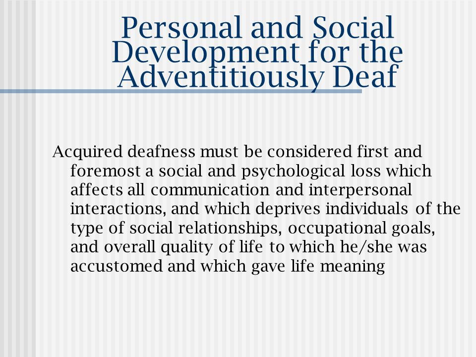 Personal and Social Development for the Adventitiously Deaf Acquired deafness must be considered first and foremost a social and psychological loss which affects all communication and interpersonal interactions, and which deprives individuals of the type of social relationships, occupational goals, and overall quality of life to which he/she was accustomed and which gave life meaning