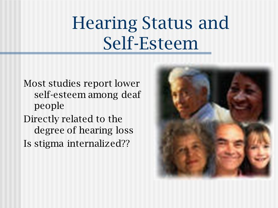 Hearing Status and Self-Esteem Most studies report lower self-esteem among deaf people Directly related to the degree of hearing loss Is stigma internalized