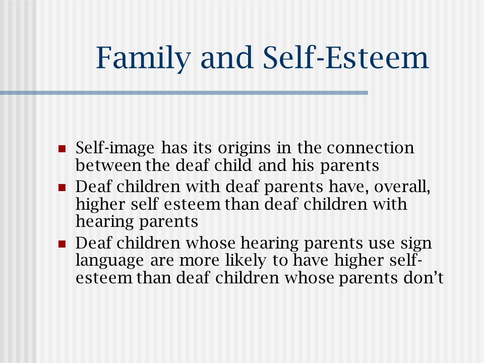 Family and Self-Esteem Self-image has its origins in the connection between the deaf child and his parents Deaf children with deaf parents have, overall, higher self esteem than deaf children with hearing parents Deaf children whose hearing parents use sign language are more likely to have higher self- esteem than deaf children whose parents don't