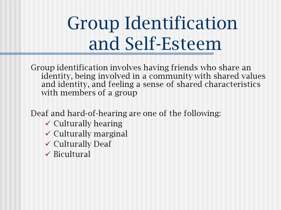 Group Identification and Self-Esteem Group identification involves having friends who share an identity, being involved in a community with shared values and identity, and feeling a sense of shared characteristics with members of a group Deaf and hard-of-hearing are one of the following: Culturally hearing Culturally marginal Culturally Deaf Bicultural