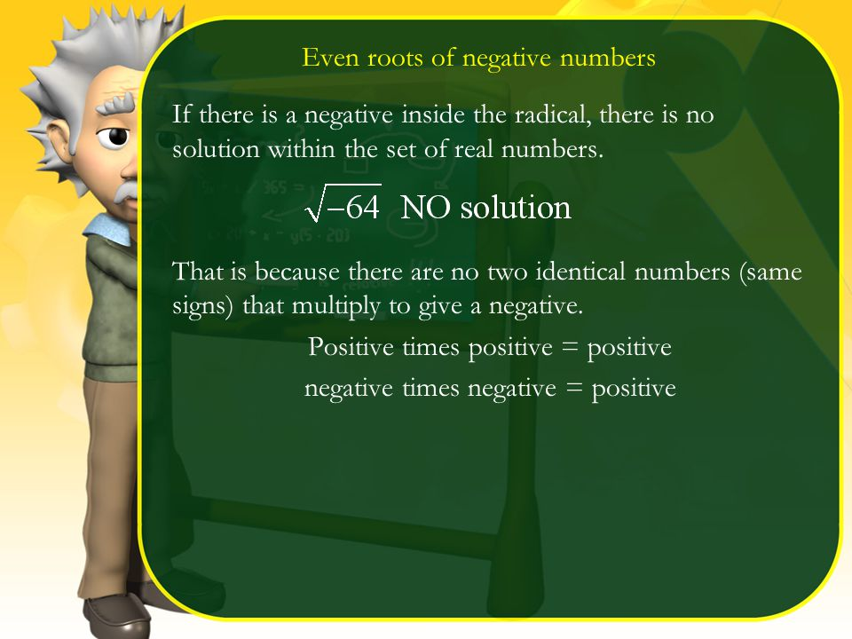 Even roots of negative numbers If there is a negative inside the radical, there is no solution within the set of real numbers.