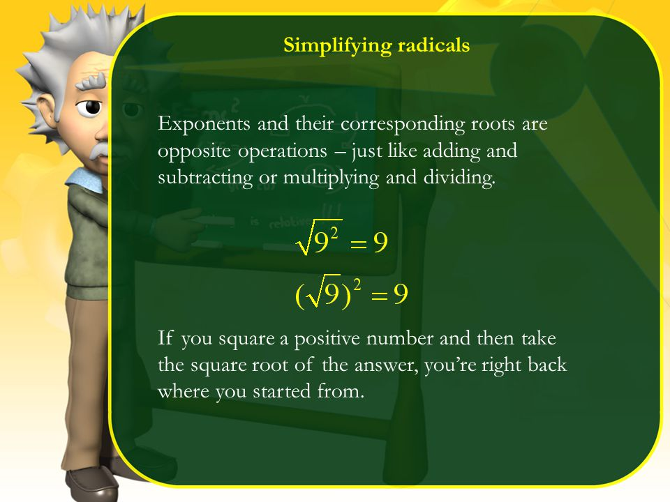 Simplifying radicals Exponents and their corresponding roots are opposite operations – just like adding and subtracting or multiplying and dividing.