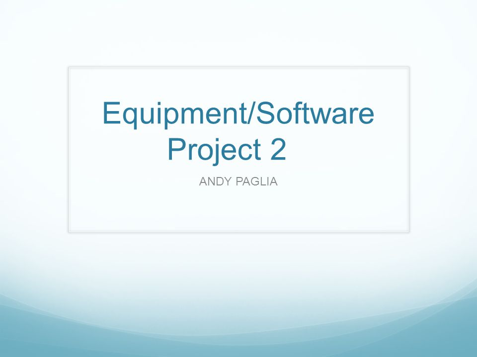 Equipment/Software Project 2 ANDY PAGLIA