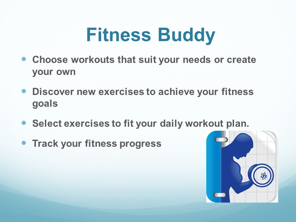 Fitness Buddy Choose workouts that suit your needs or create your own Discover new exercises to achieve your fitness goals Select exercises to fit your daily workout plan.