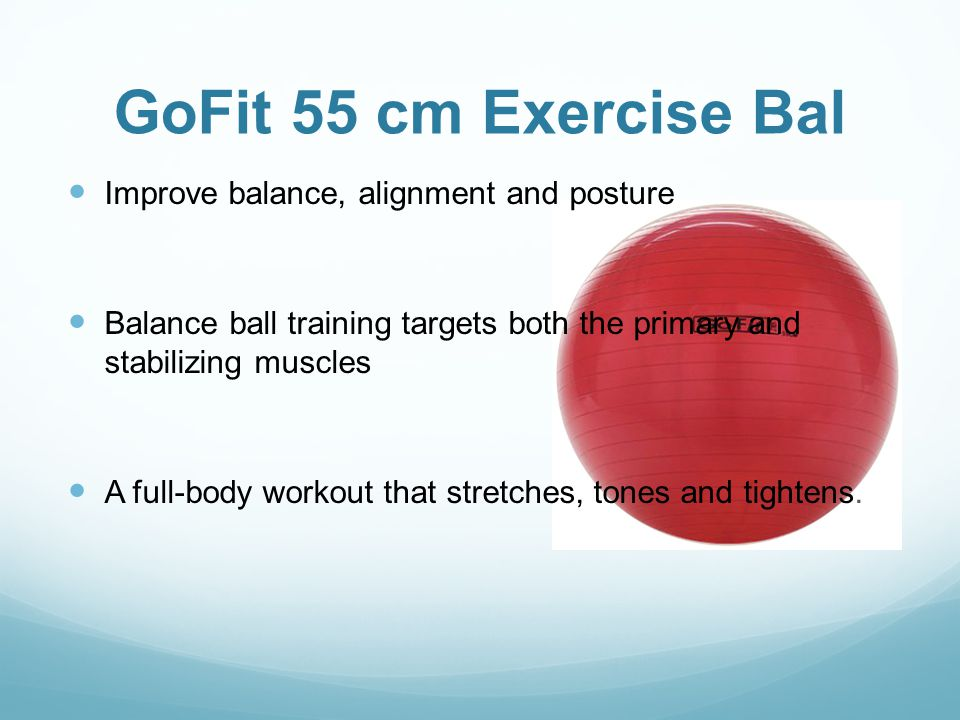 GoFit 55 cm Exercise Bal Improve balance, alignment and posture Balance ball training targets both the primary and stabilizing muscles A full-body workout that stretches, tones and tightens.