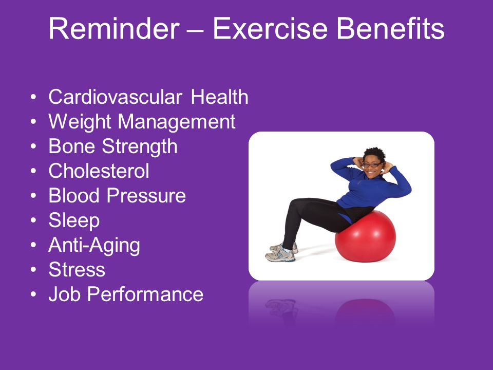 Reminder – Exercise Benefits Cardiovascular Health Weight Management Bone Strength Cholesterol Blood Pressure Sleep Anti-Aging Stress Job Performance
