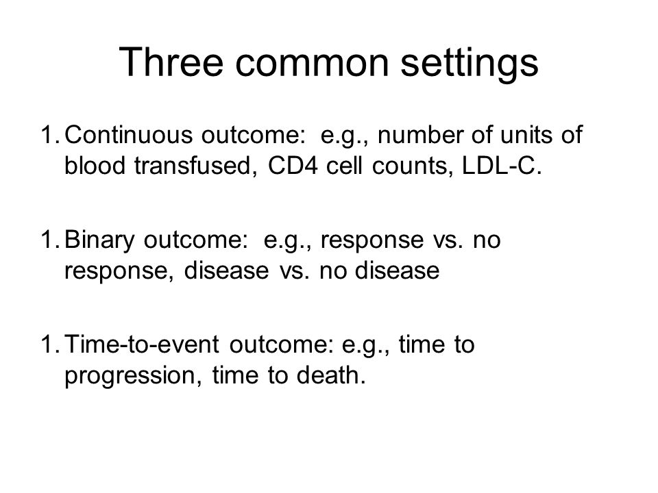 Three common settings 1.Continuous outcome: e.g., number of units of blood transfused, CD4 cell counts, LDL-C.