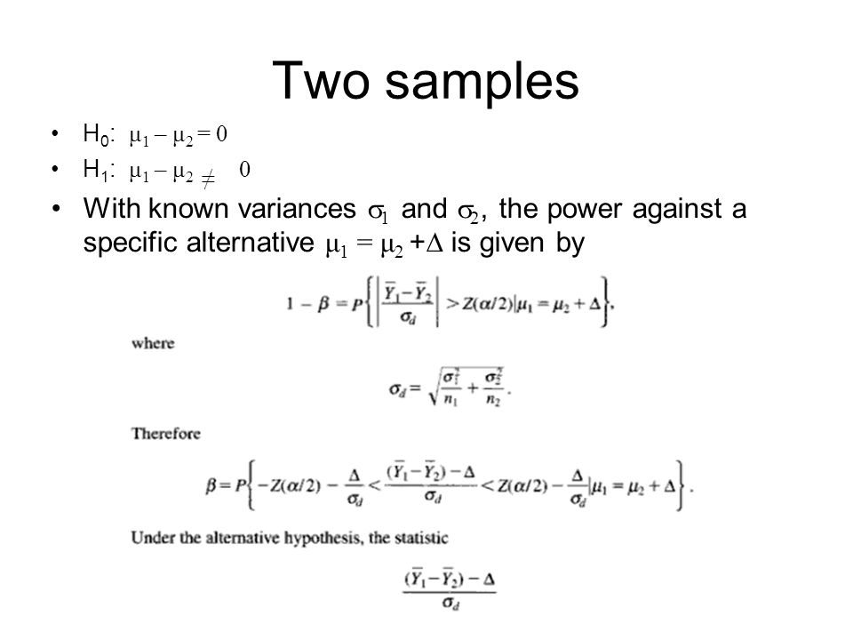 H 0 : μ 1 – μ 2 = 0 H 1 : μ 1 – μ 2 ≠ 0 With known variances  1 and  2, the power against a specific alternative μ 1 = μ 2 +  is given by Two samples