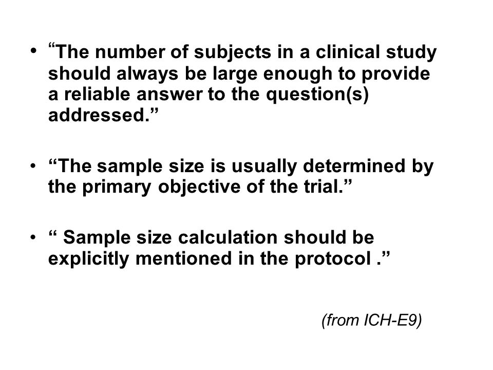 (from ICH-E9) The number of subjects in a clinical study should always be large enough to provide a reliable answer to the question(s) addressed. The sample size is usually determined by the primary objective of the trial. Sample size calculation should be explicitly mentioned in the protocol.