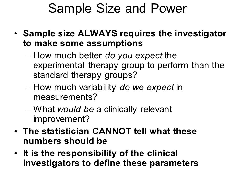 Sample Size and Power Sample size ALWAYS requires the investigator to make some assumptions –How much better do you expect the experimental therapy group to perform than the standard therapy groups.