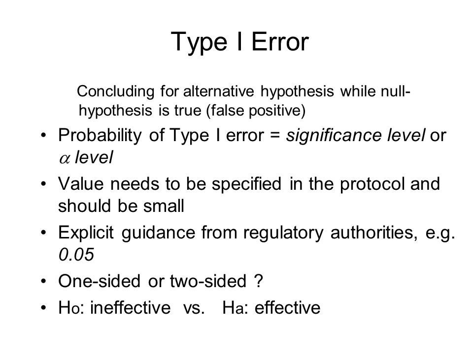 Type I Error Concluding for alternative hypothesis while null- hypothesis is true (false positive) Probability of Type I error = significance level or  level Value needs to be specified in the protocol and should be small Explicit guidance from regulatory authorities, e.g.