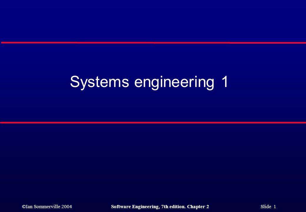 ©Ian Sommerville 2004Software Engineering, 7th edition. Chapter 2 Slide 1 Systems engineering 1