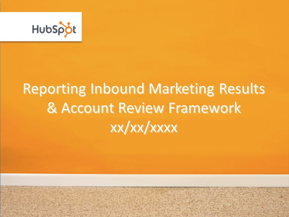 Reporting Inbound Marketing Results & Account Review Framework xx/xx/xxxx