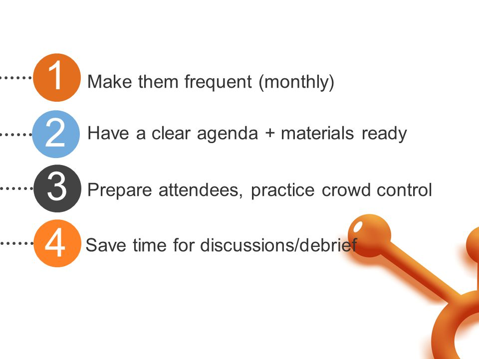 Make them frequent (monthly) Have a clear agenda + materials ready Prepare attendees, practice crowd control Save time for discussions/debrief