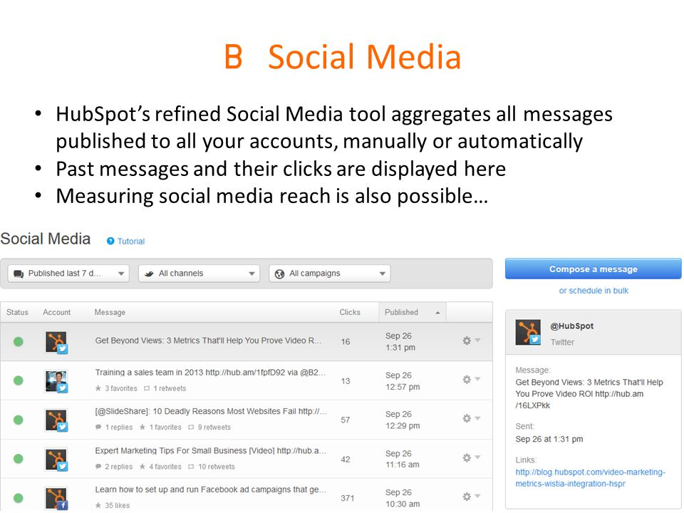 B Social Media HubSpot's refined Social Media tool aggregates all messages published to all your accounts, manually or automatically Past messages and their clicks are displayed here Measuring social media reach is also possible…