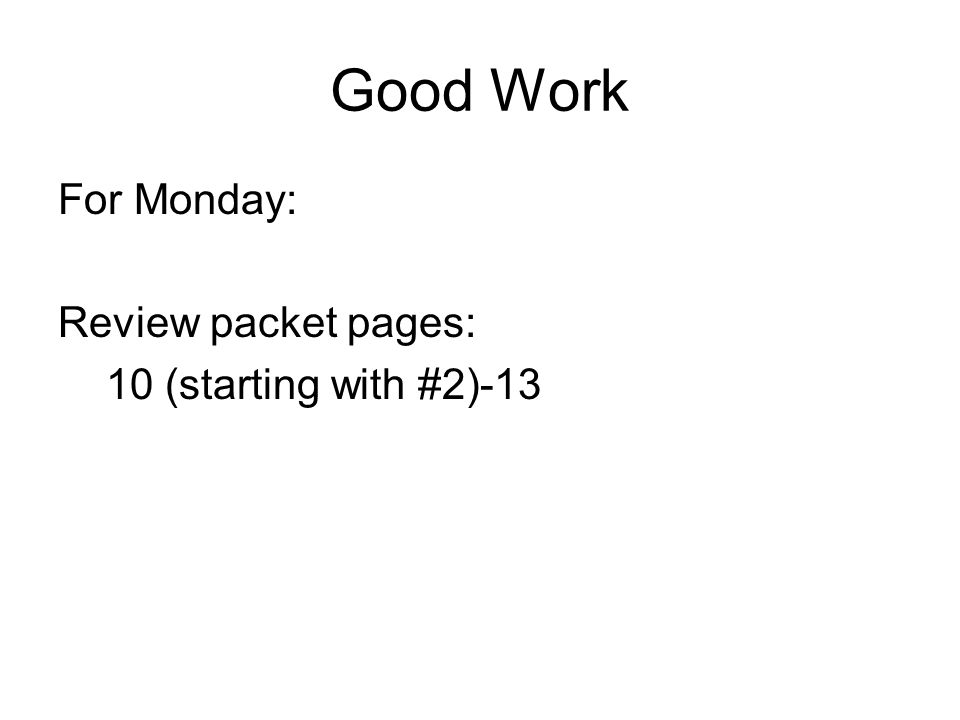Good Work For Monday: Review packet pages: 10 (starting with #2)-13