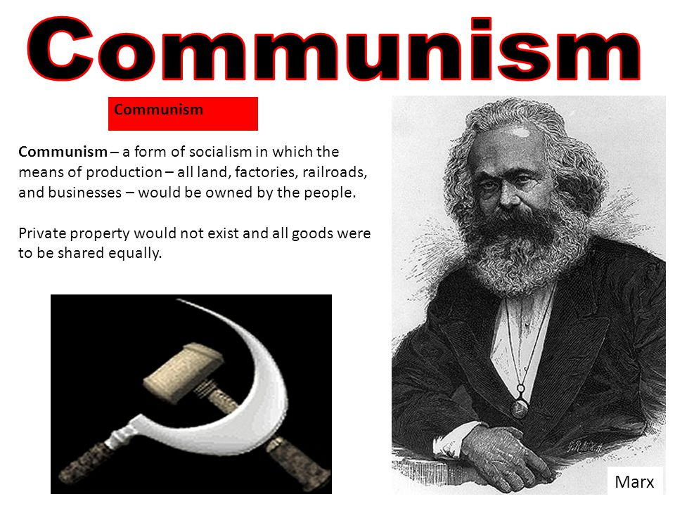 Marx Communism – a form of socialism in which the means of production – all land, factories, railroads, and businesses – would be owned by the people.