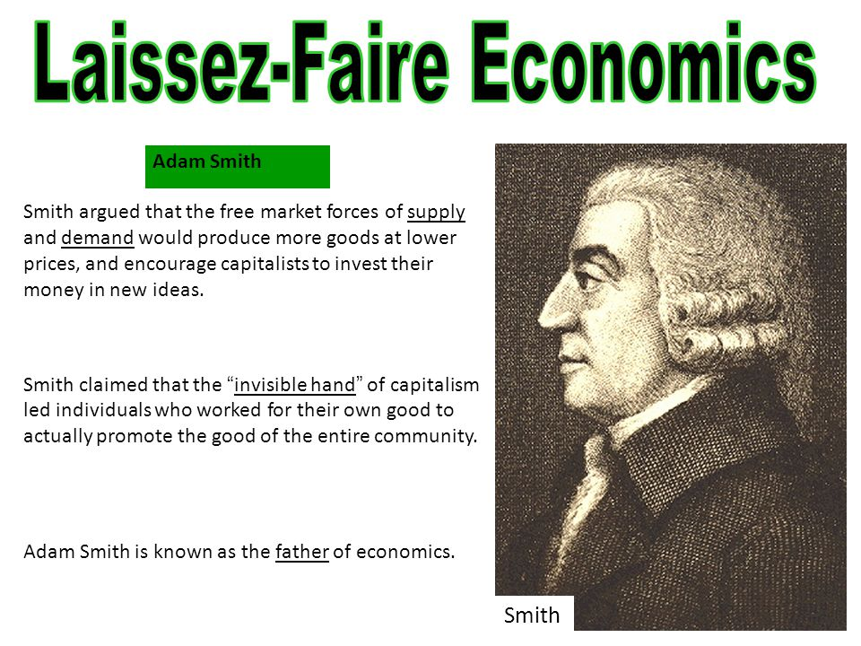 Adam Smith Smith argued that the free market forces of supply and demand would produce more goods at lower prices, and encourage capitalists to invest their money in new ideas.