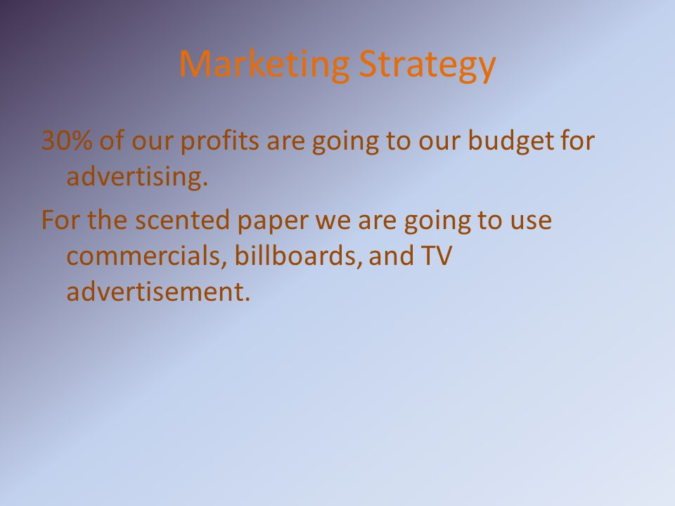 Marketing Strategy 30% of our profits are going to our budget for advertising.