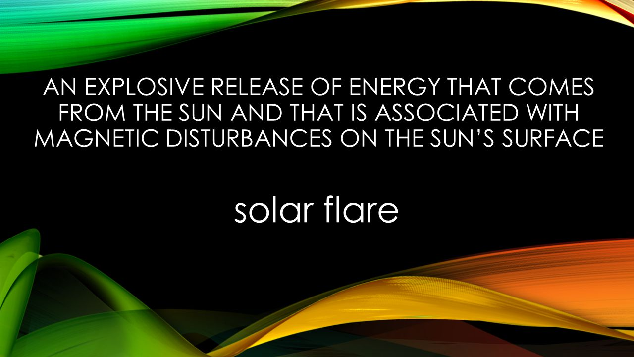 AN EXPLOSIVE RELEASE OF ENERGY THAT COMES FROM THE SUN AND THAT IS ASSOCIATED WITH MAGNETIC DISTURBANCES ON THE SUN'S SURFACE solar flare