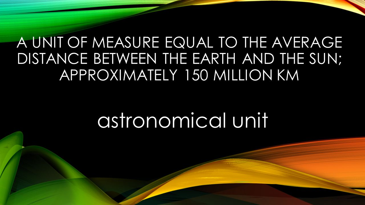 A UNIT OF MEASURE EQUAL TO THE AVERAGE DISTANCE BETWEEN THE EARTH AND THE SUN; APPROXIMATELY 150 MILLION KM astronomical unit