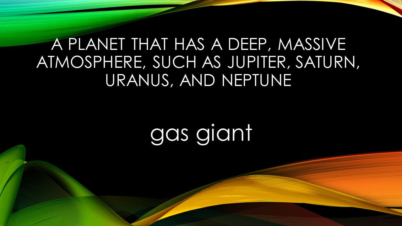 A PLANET THAT HAS A DEEP, MASSIVE ATMOSPHERE, SUCH AS JUPITER, SATURN, URANUS, AND NEPTUNE gas giant