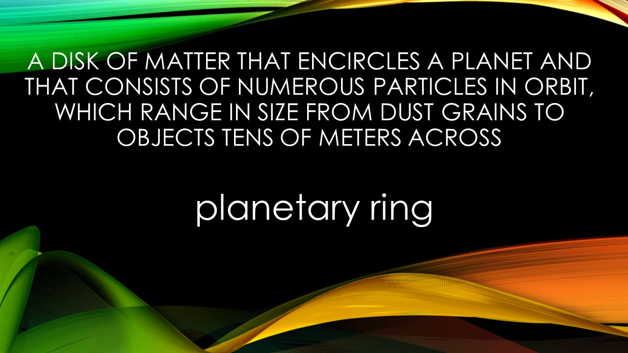 A DISK OF MATTER THAT ENCIRCLES A PLANET AND THAT CONSISTS OF NUMEROUS PARTICLES IN ORBIT, WHICH RANGE IN SIZE FROM DUST GRAINS TO OBJECTS TENS OF METERS ACROSS planetary ring