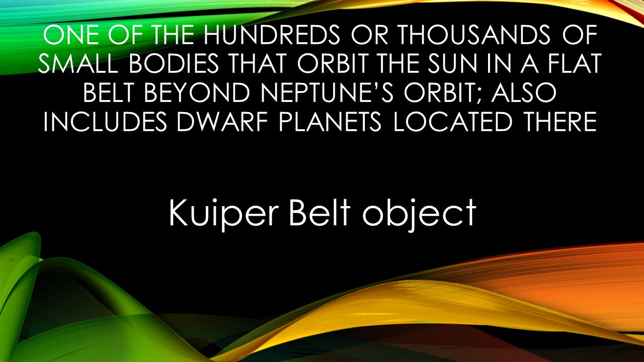 ONE OF THE HUNDREDS OR THOUSANDS OF SMALL BODIES THAT ORBIT THE SUN IN A FLAT BELT BEYOND NEPTUNE'S ORBIT; ALSO INCLUDES DWARF PLANETS LOCATED THERE Kuiper Belt object