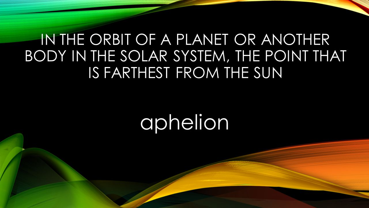 IN THE ORBIT OF A PLANET OR ANOTHER BODY IN THE SOLAR SYSTEM, THE POINT THAT IS FARTHEST FROM THE SUN aphelion