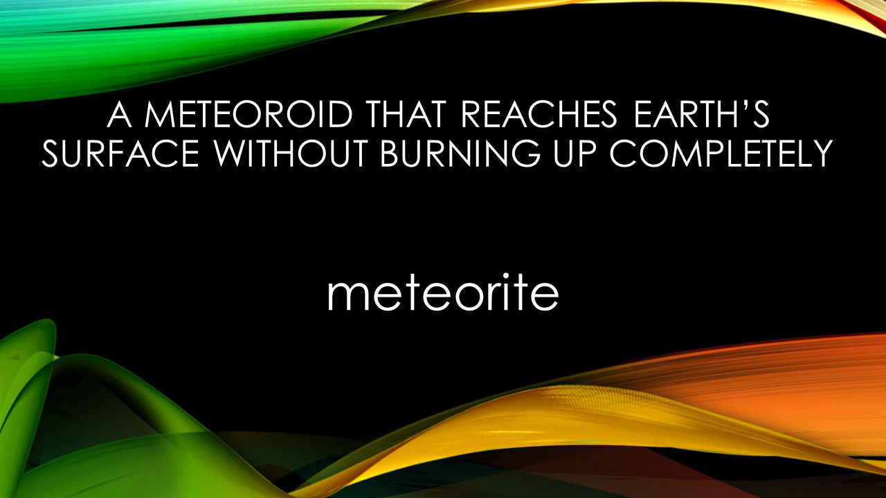 A METEOROID THAT REACHES EARTH'S SURFACE WITHOUT BURNING UP COMPLETELY meteorite