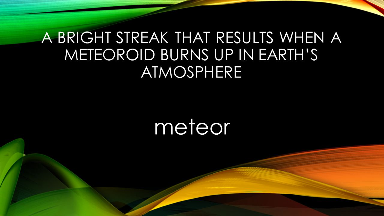 A BRIGHT STREAK THAT RESULTS WHEN A METEOROID BURNS UP IN EARTH'S ATMOSPHERE meteor