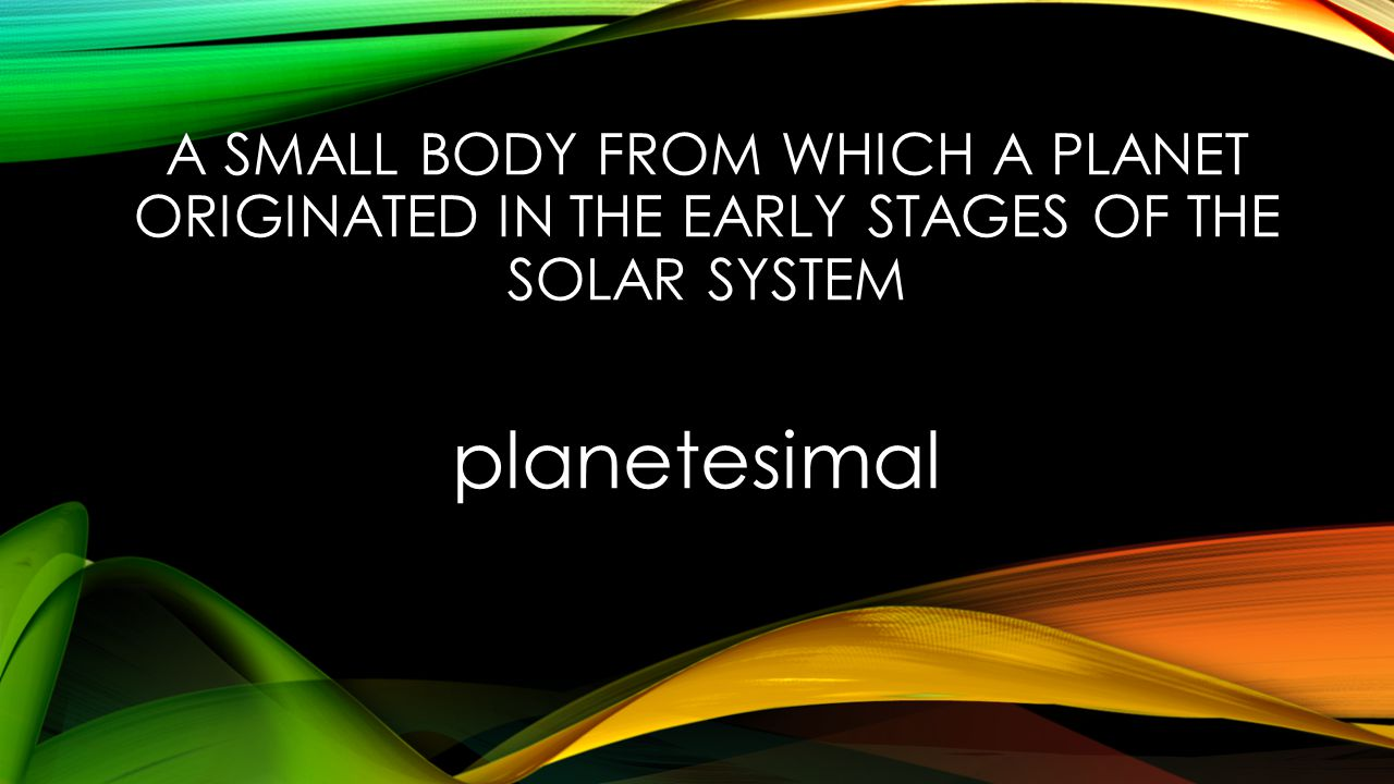 A SMALL BODY FROM WHICH A PLANET ORIGINATED IN THE EARLY STAGES OF THE SOLAR SYSTEM planetesimal