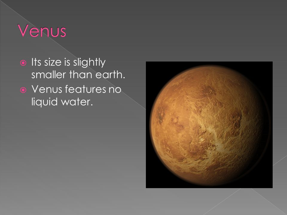  Its size is slightly smaller than earth.  Venus features no liquid water.