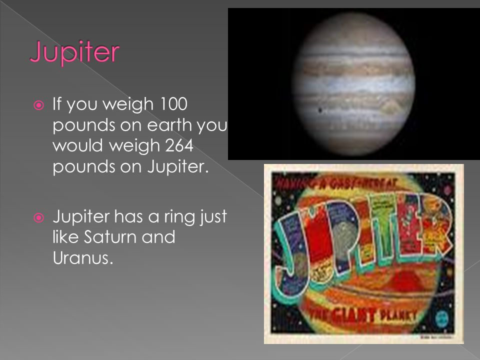  If you weigh 100 pounds on earth you would weigh 264 pounds on Jupiter.