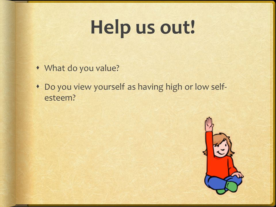 Help us out!  What do you value?  Do you view yourself as having high or low self- esteem?