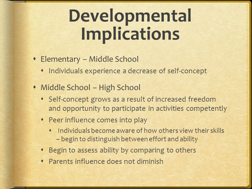 Developmental Implications  Elementary – Middle School  Individuals experience a decrease of self-concept  Middle School – High School  Self-conce