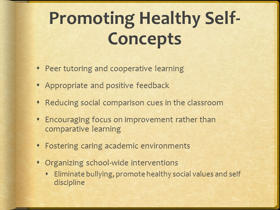 Promoting Healthy Self- Concepts  Peer tutoring and cooperative learning  Appropriate and positive feedback  Reducing social comparison cues in the