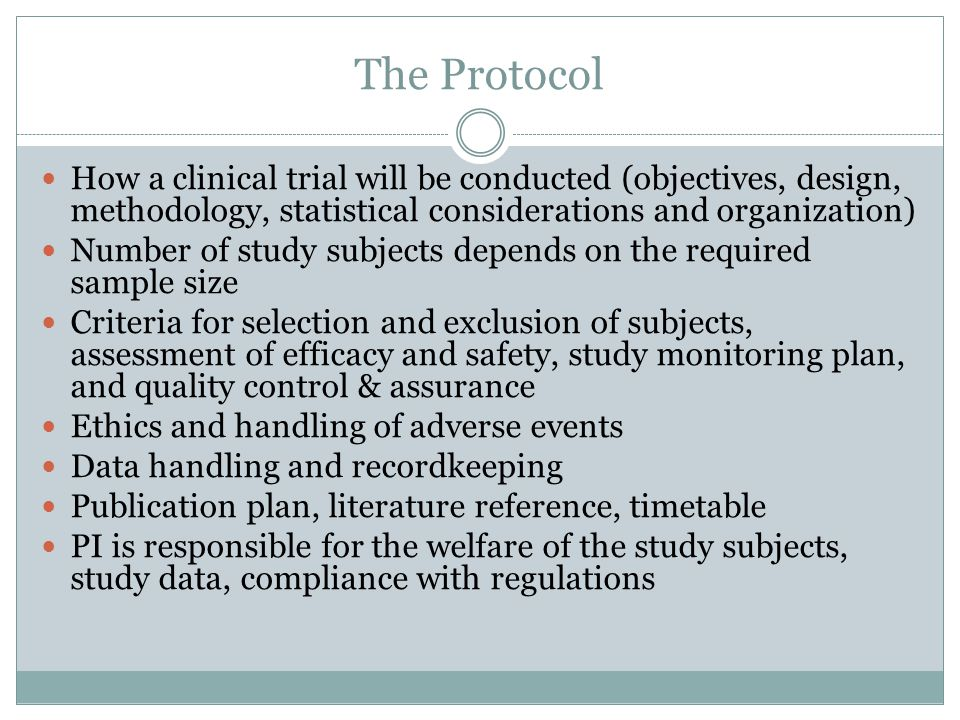 The Protocol How a clinical trial will be conducted (objectives, design, methodology, statistical considerations and organization) Number of study subjects depends on the required sample size Criteria for selection and exclusion of subjects, assessment of efficacy and safety, study monitoring plan, and quality control & assurance Ethics and handling of adverse events Data handling and recordkeeping Publication plan, literature reference, timetable PI is responsible for the welfare of the study subjects, study data, compliance with regulations