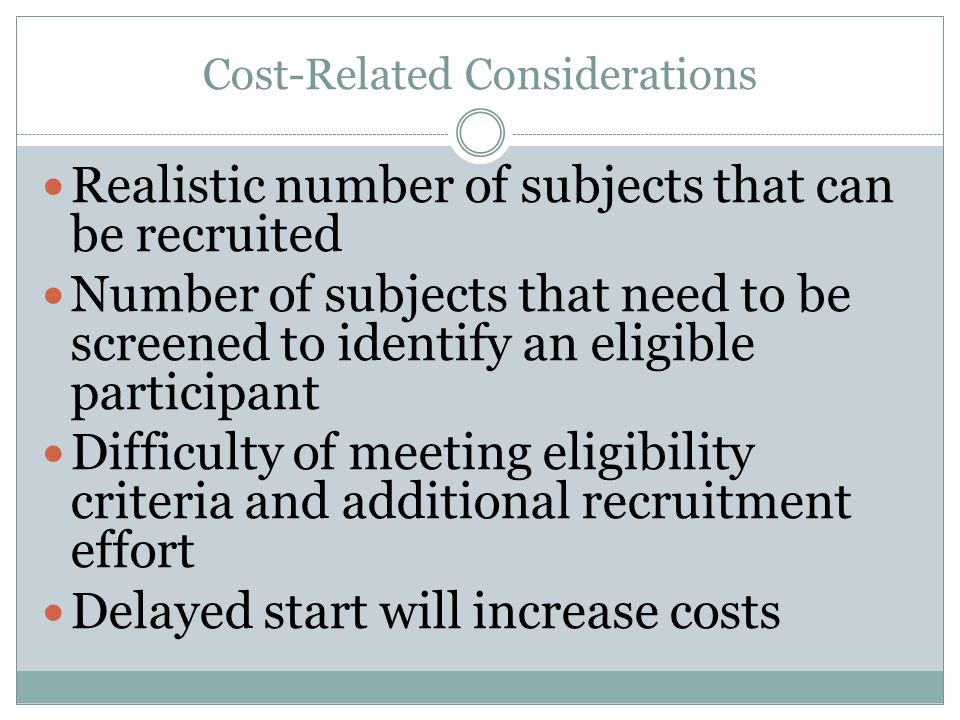 Cost-Related Considerations Realistic number of subjects that can be recruited Number of subjects that need to be screened to identify an eligible participant Difficulty of meeting eligibility criteria and additional recruitment effort Delayed start will increase costs