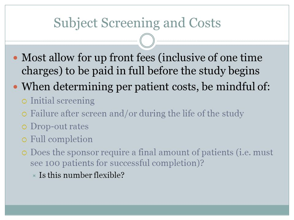 Subject Screening and Costs Most allow for up front fees (inclusive of one time charges) to be paid in full before the study begins When determining per patient costs, be mindful of:  Initial screening  Failure after screen and/or during the life of the study  Drop-out rates  Full completion  Does the sponsor require a final amount of patients (i.e.